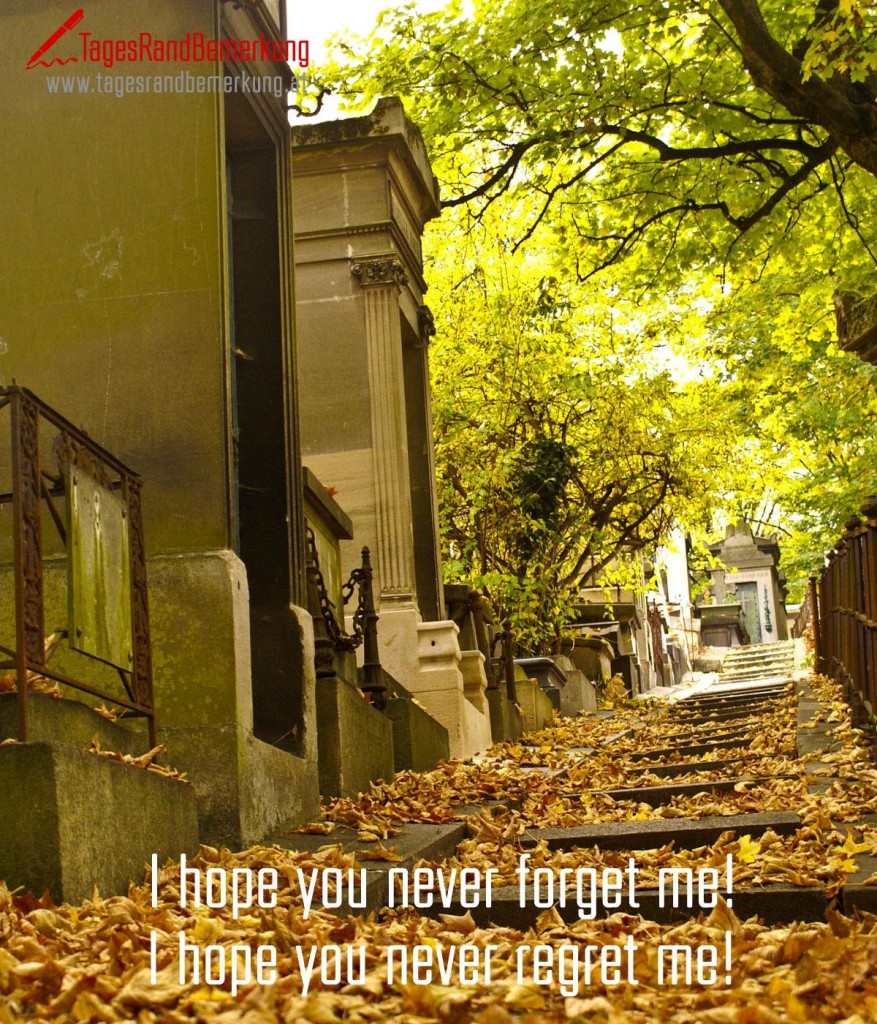 I hope you never forget me! I hope you never regret me!