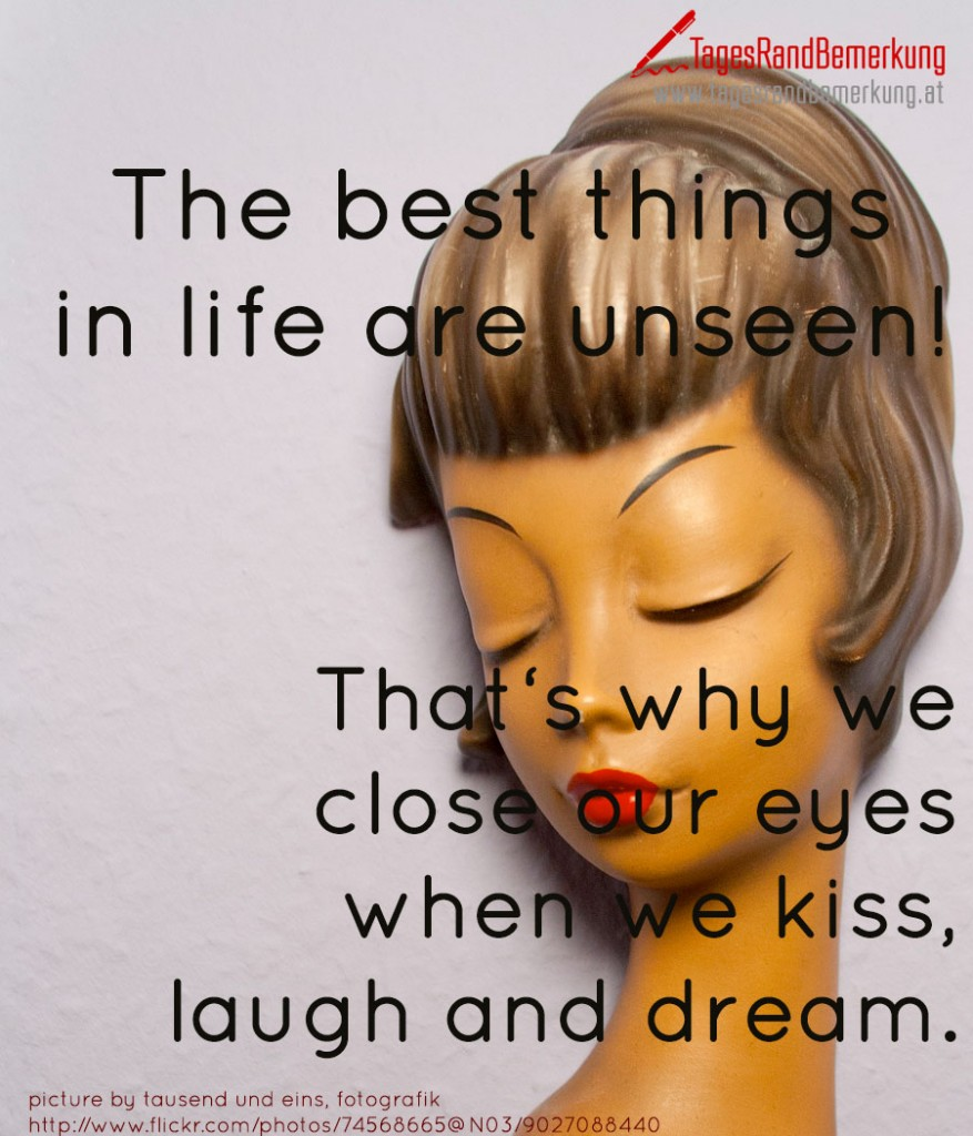 The best things in life are unseen!    That's why we close our eyes when we kiss, laugh and dream.