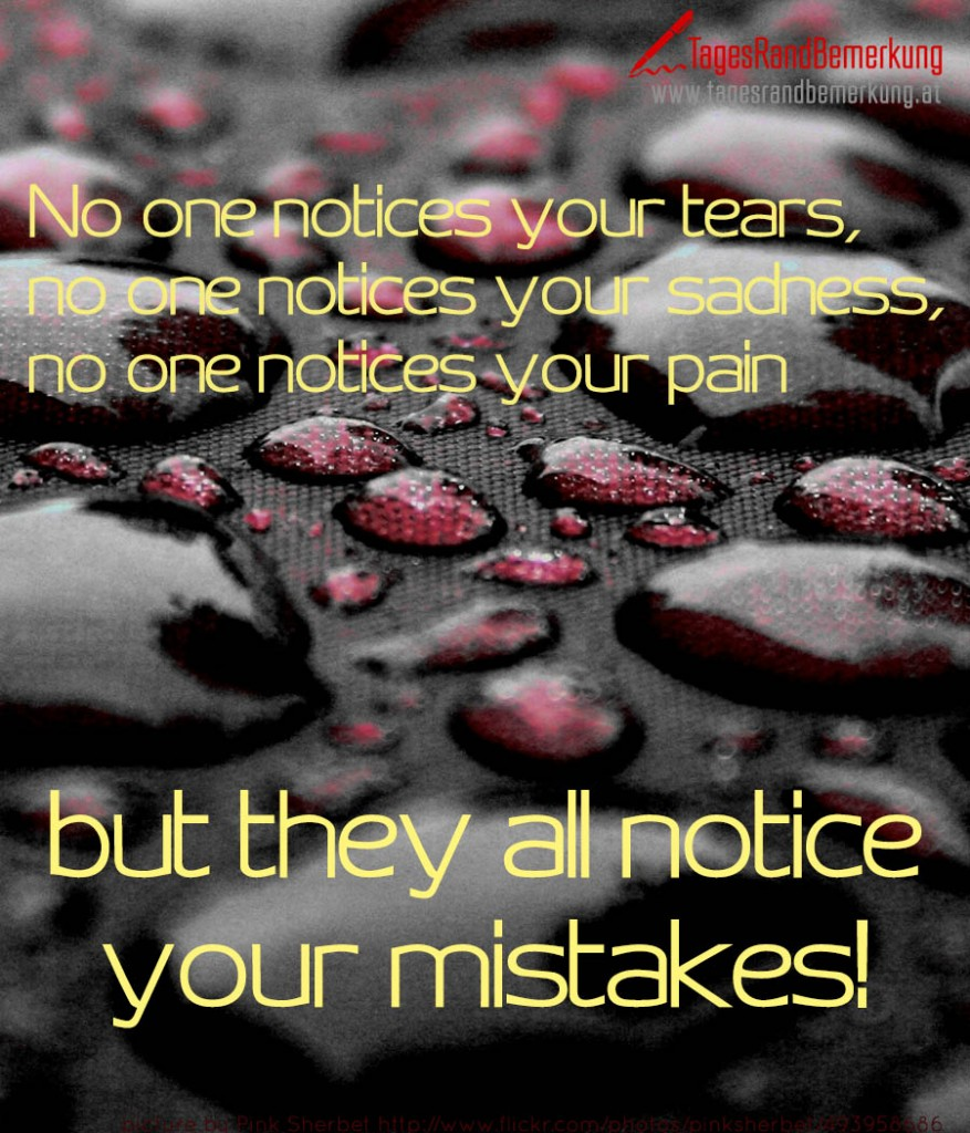 No one notices your tears, no one notices your sadness, no one notices your pain but they all notice your mistakes!