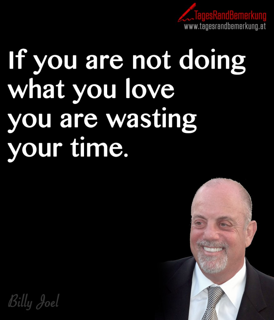 If you are not doing what you love you are wasting your time.