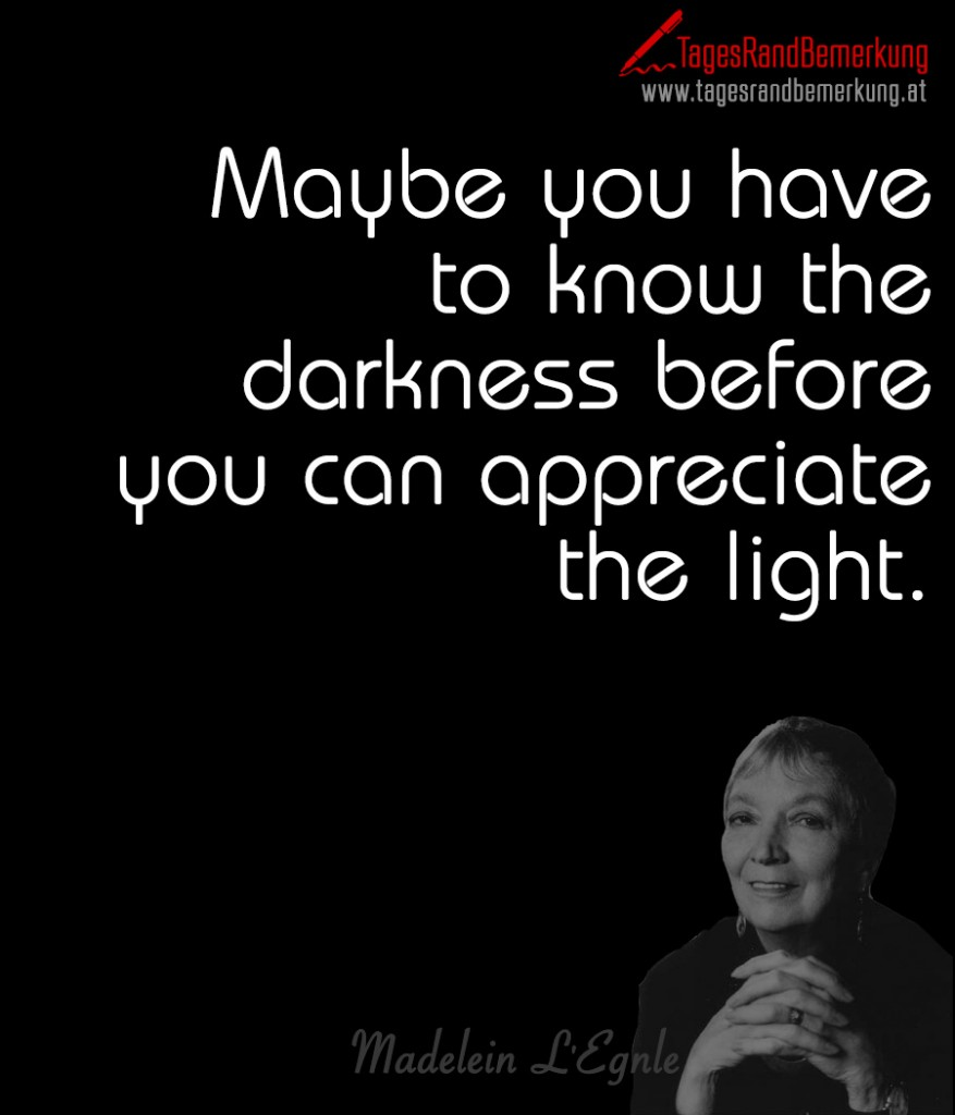 Maybe you have to know the darkness before you can appreciate the light.