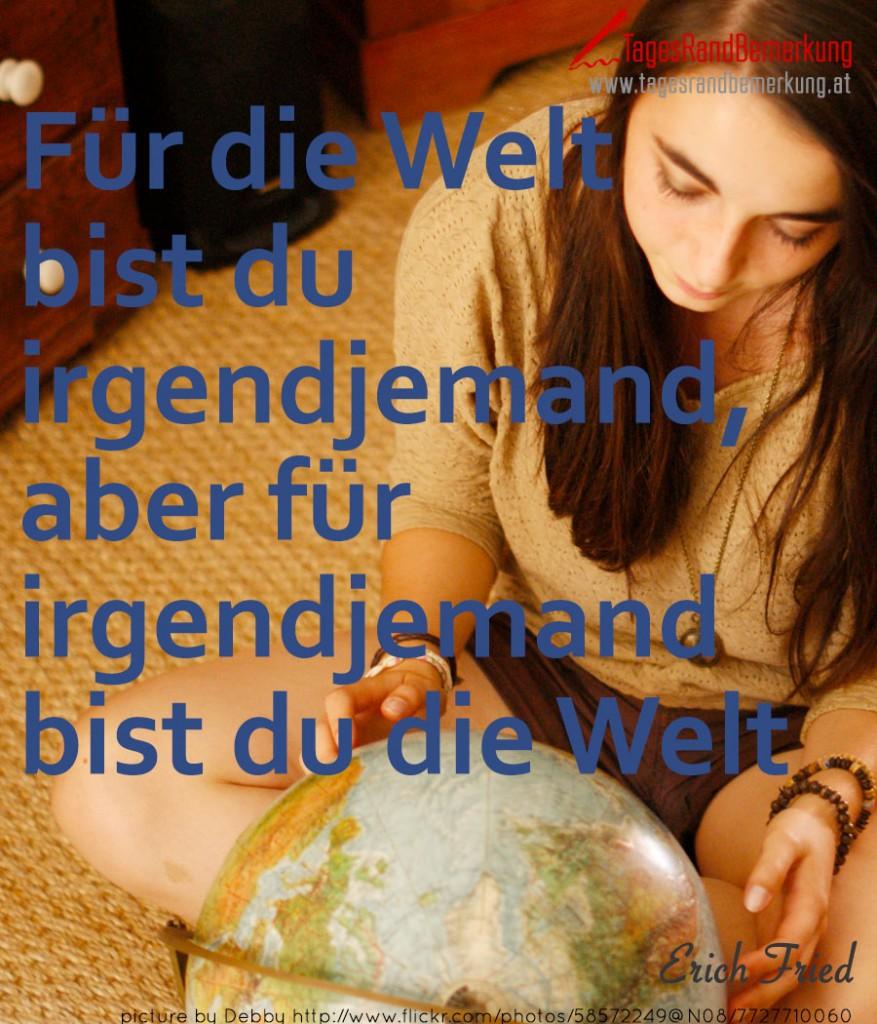 Für die Welt bist Du irgendjemand, aber für irgendjemand bist Du die Welt.