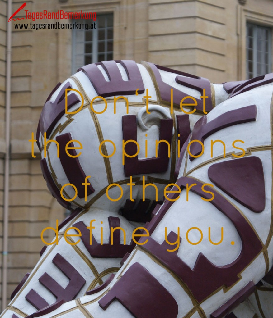 Don't let the opionions of others define you.
