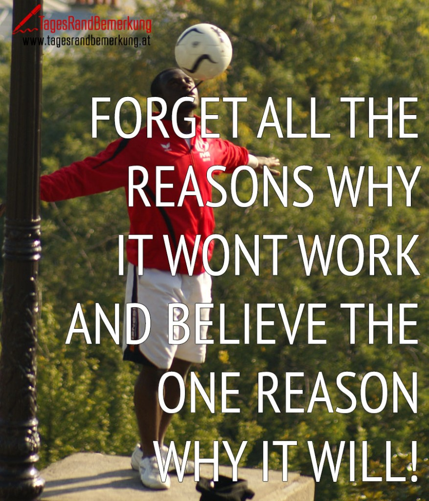 Forget all the reasons why it wont work and believe the one reason why it will!