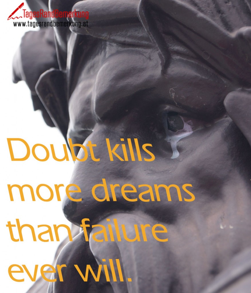 Doubt kills more dreams than failure will.