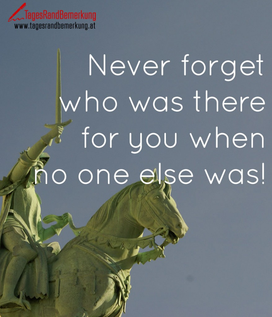 Never forget who was there for you when no one else was!