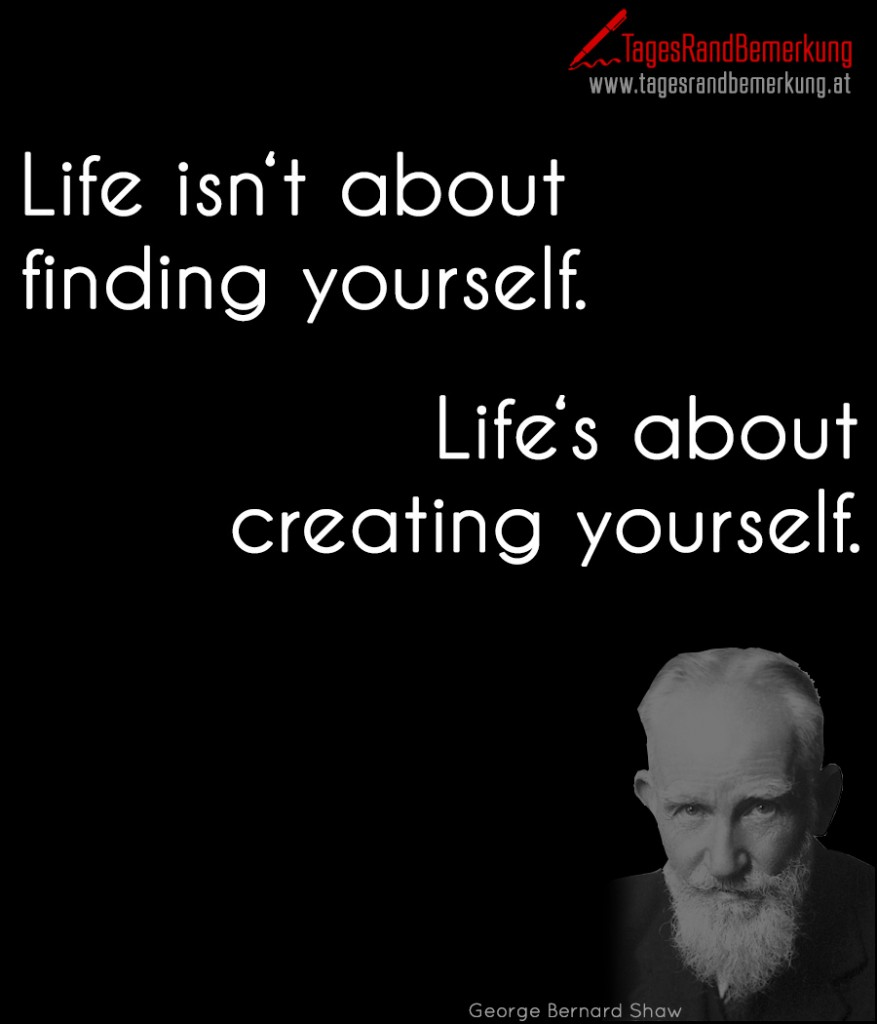 Life isn't about finding yourself. Life's about creating yourself.