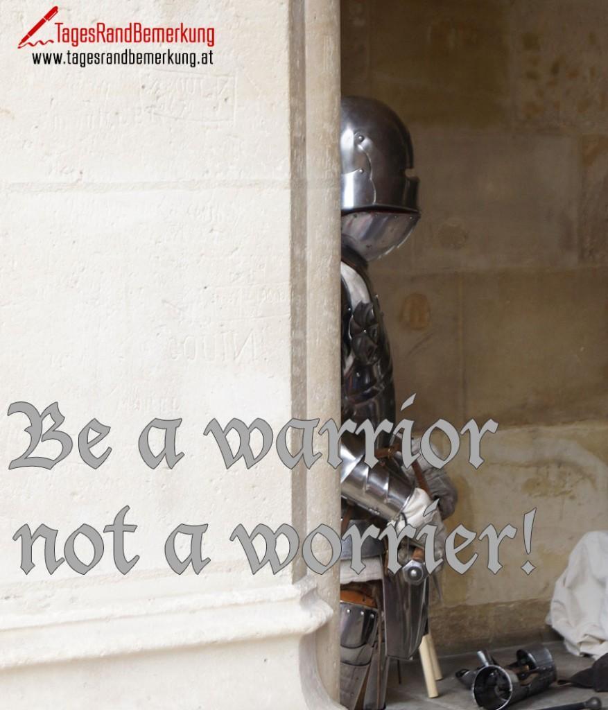 Be a warrior not a worrier!