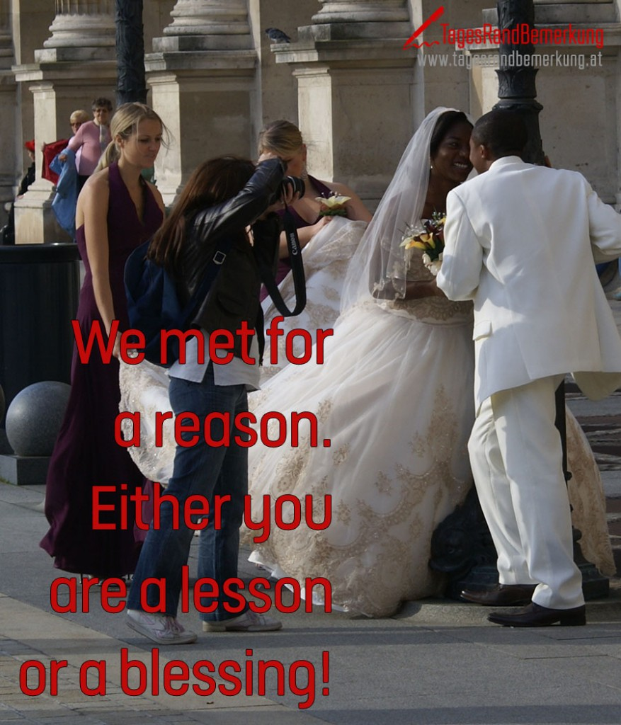 We met for a reason. Either you are a lesson or a blessing!