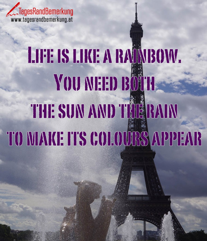 Life is like a rainbow. You need both the sun and the rain to make its colours appear.