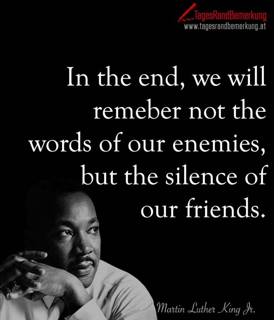 In the end, we will remeber not the words of our enemies, but the silence of our friends.