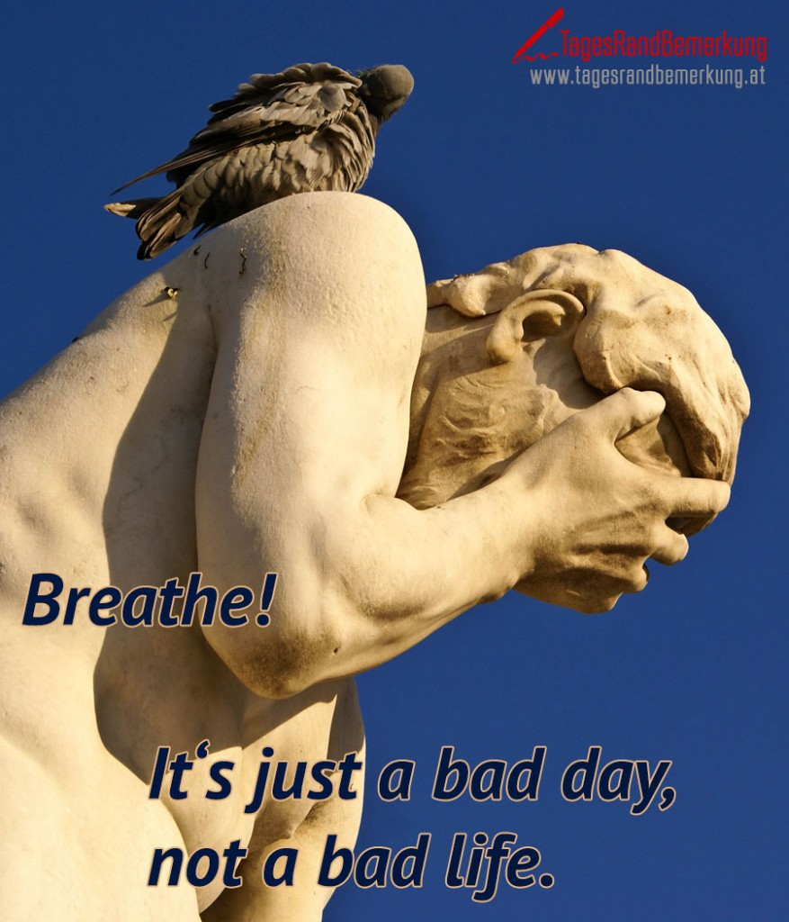 Breathe! It's just a bad day, not a bad life.