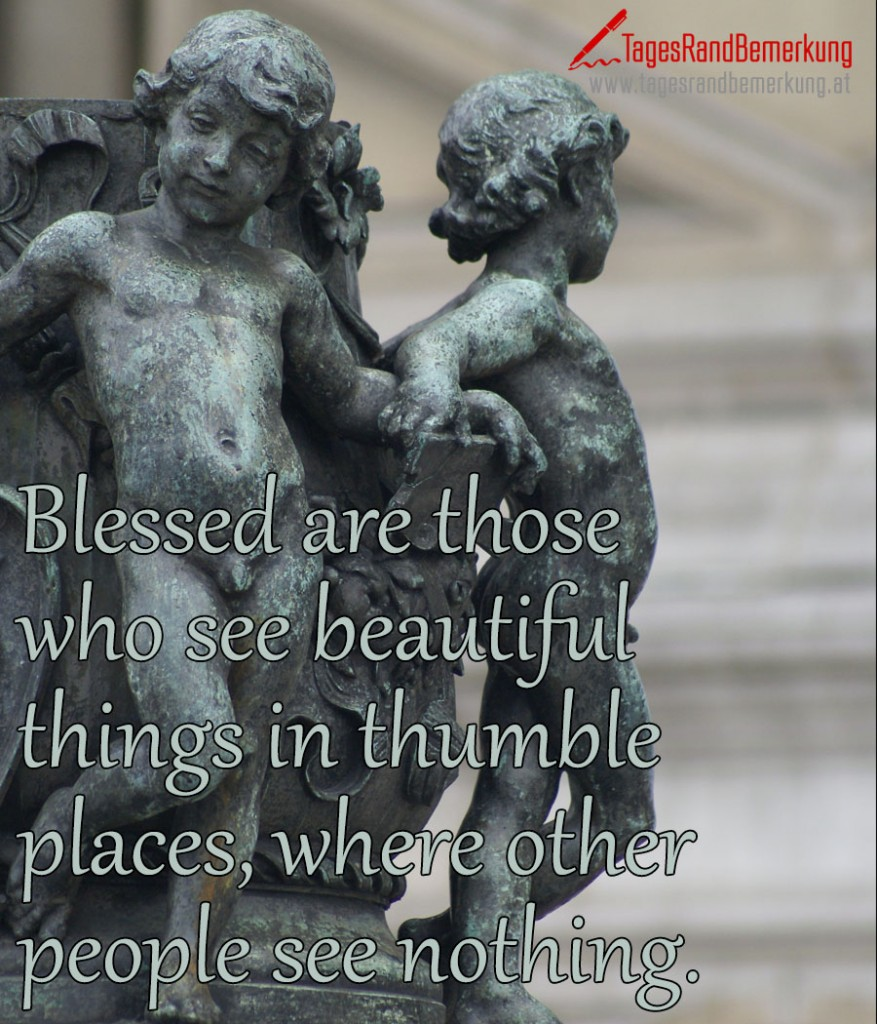 Blessed are those who see beautiful things in thumble places, where other people see nothing.