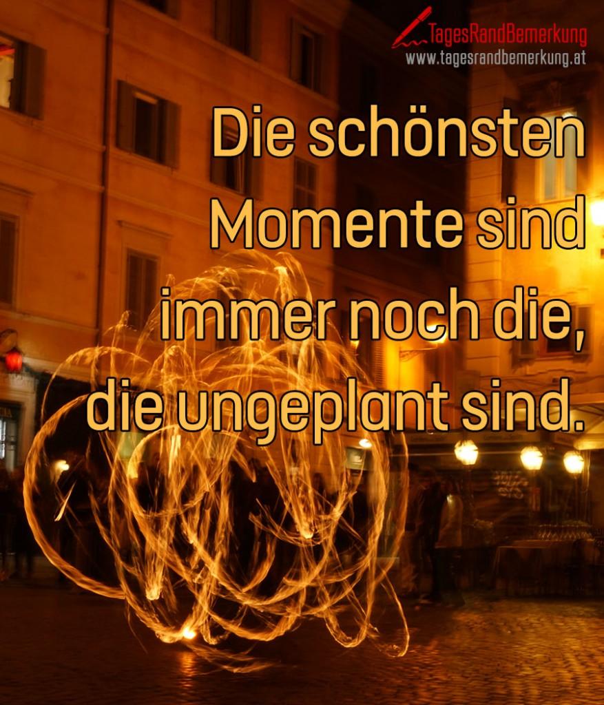 Die schönsten Momente sind immer noch die, die ungeplant sind.