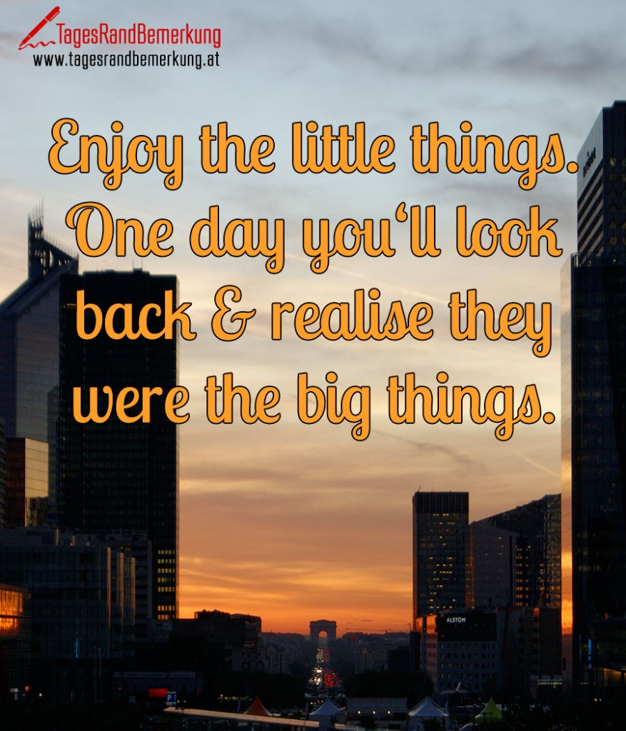 Enjoy the little things. One day you'll look back & realise they were the big things.