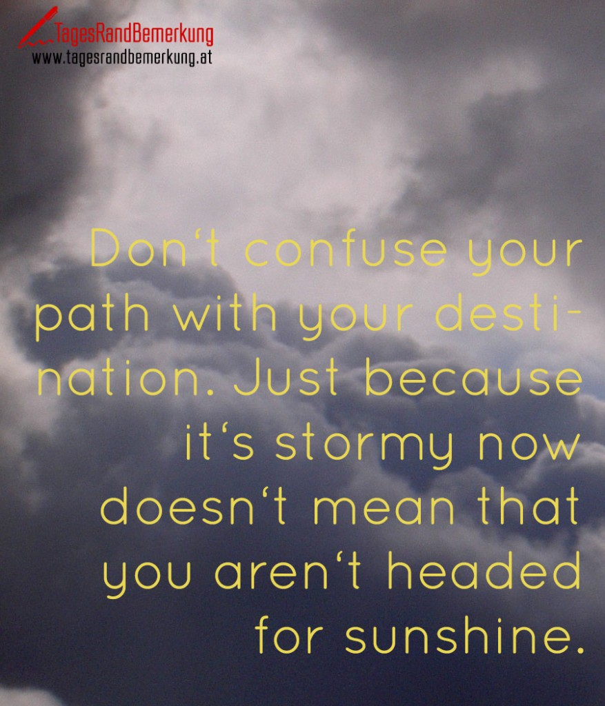 Don't confuse your path with your destination. Just because it's stormy now doesn't mean that you aren't headed for sunshine.