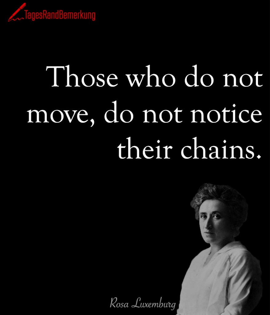 Those who do not move, do not notice their chains.