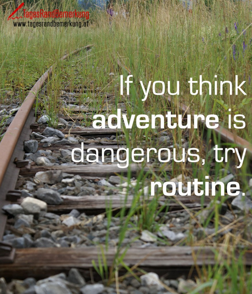 If you think adventure is dangerous, try routine.