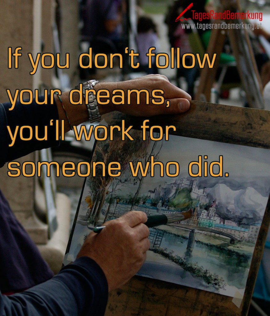 If you don't follow your dreams, you'll work for someone who did.