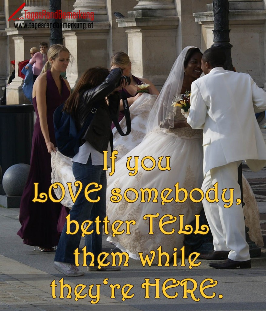 If you love somebody, better tell them while they're here.