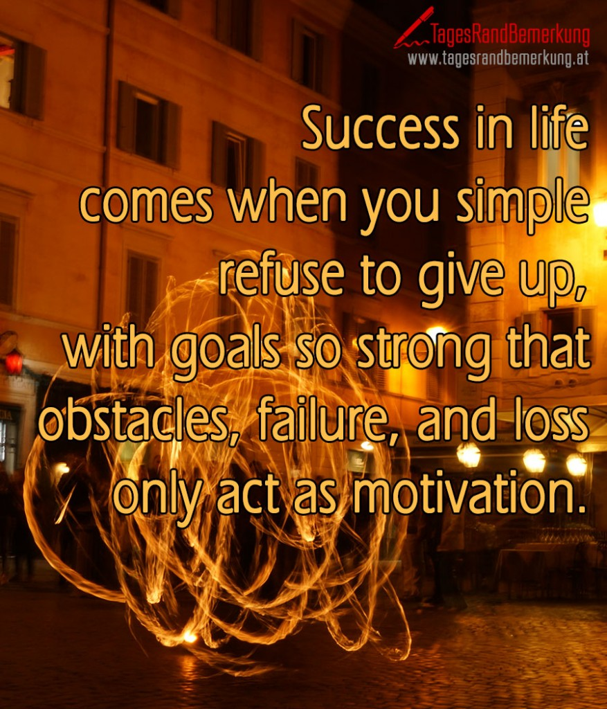 Success in life comes when you simple refuse to give up, with goals so strong that obstacles, failure, and loss only act as motivation.