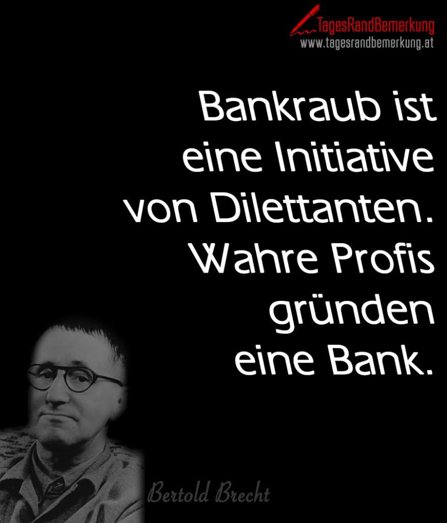Bankraub ist eine Initiative von Dilettanten. Wahre Profis gründen eine Bank.