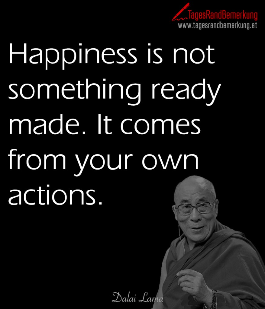 Happiness is not something ready made. It comes from your own actions.