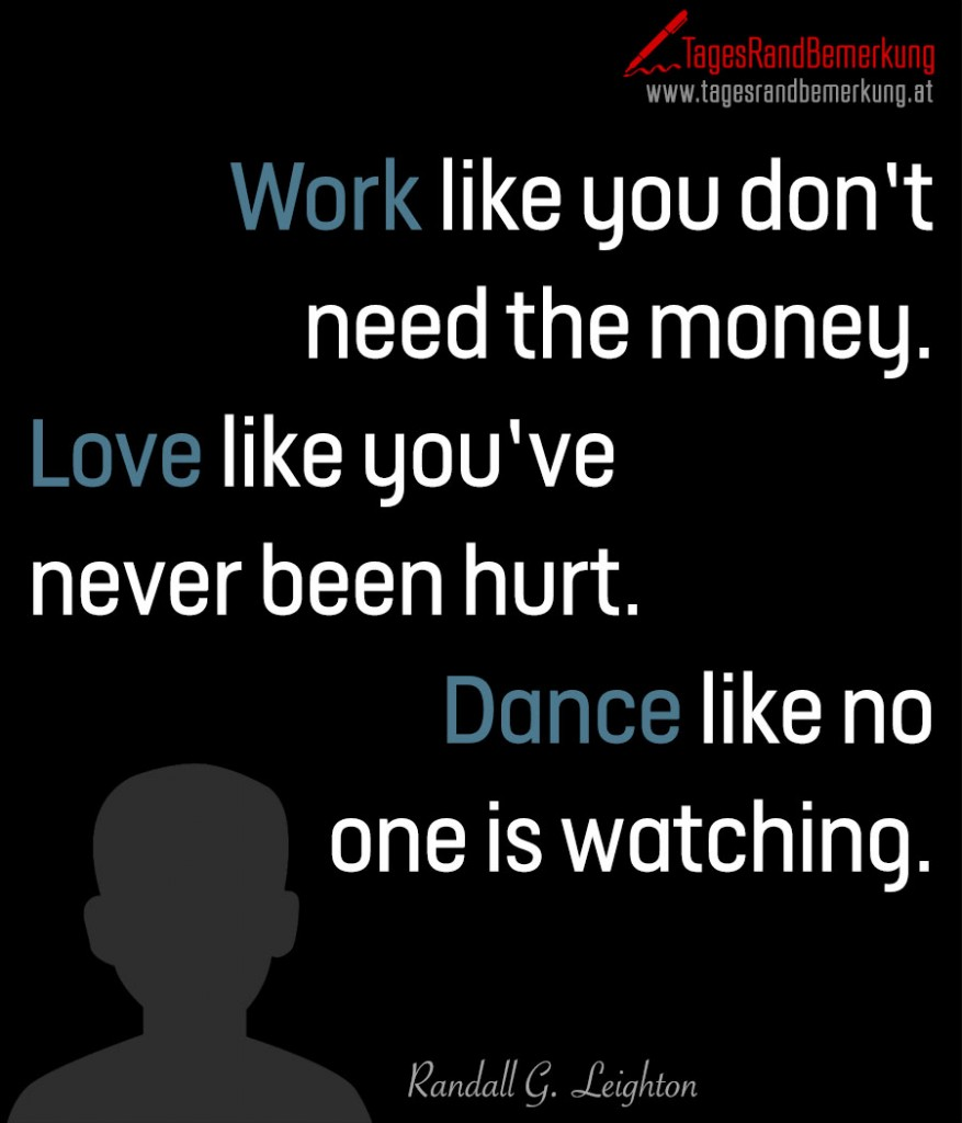 Work like you don't need the money. Love like you'venever been hurt. Dance like noone is watching.