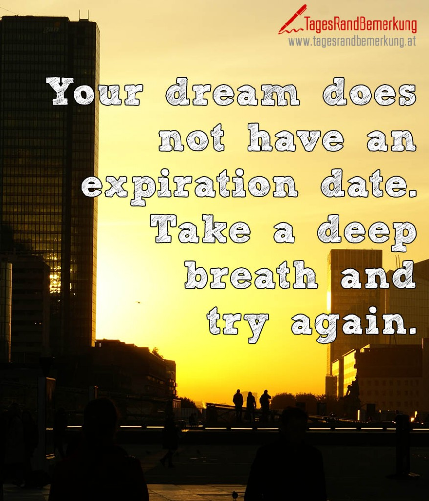 Your dream does not have an expiration date. Take a deep breath and try again.
