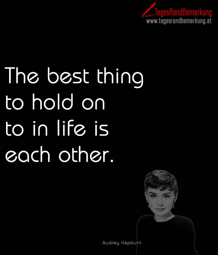 The best thing to hold on to in life is each other.