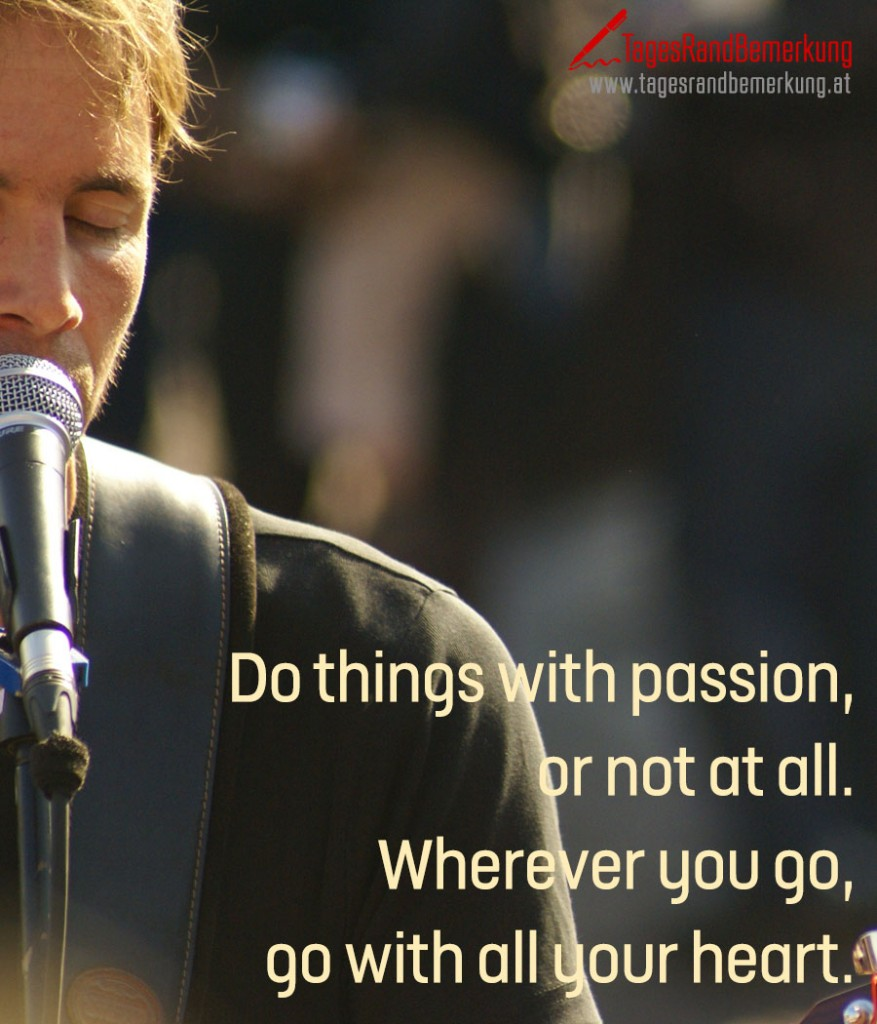 Do things with passion, or not at all. Wherever you go, go with all your heart.