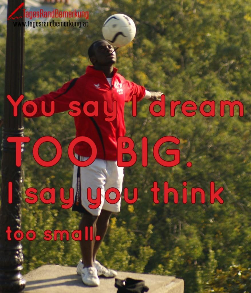 You say I dream TOO BIG. I say you think too small.