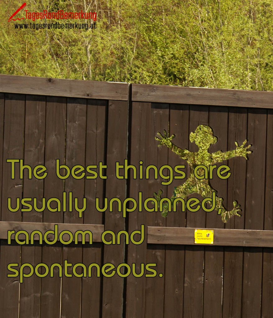 The best things are usually unplanned, random and spontaneous.