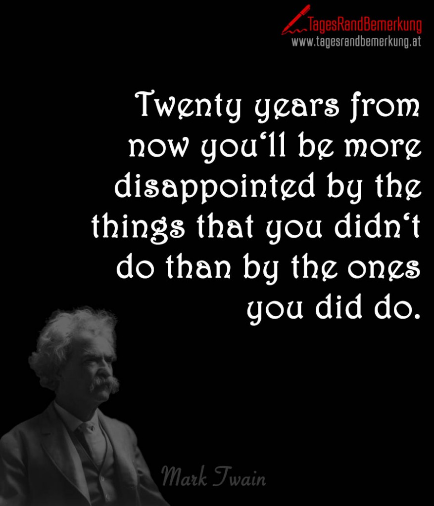 Twenty years from now you'll be more disappointed by the things that you didn't do than by the ones you did do.