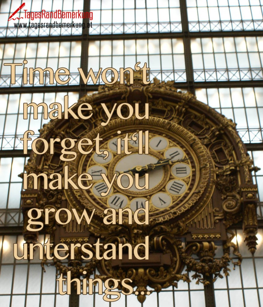 Time won't make you forget, it'll make you grow and unterstand things...