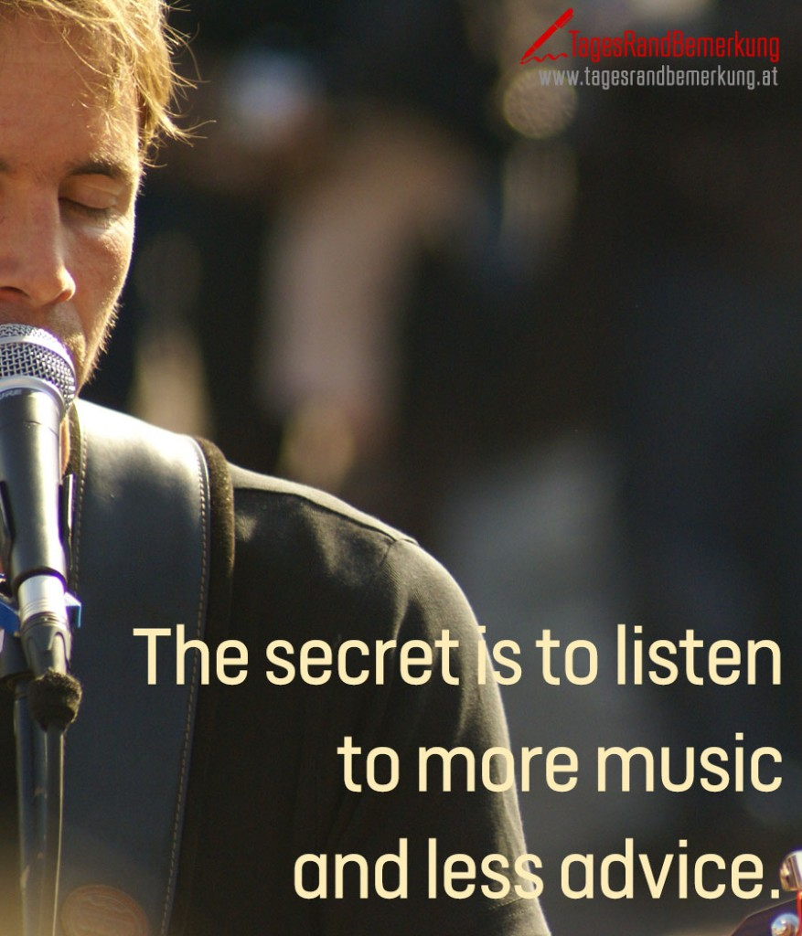 The secret is to listen to more music and less advice.