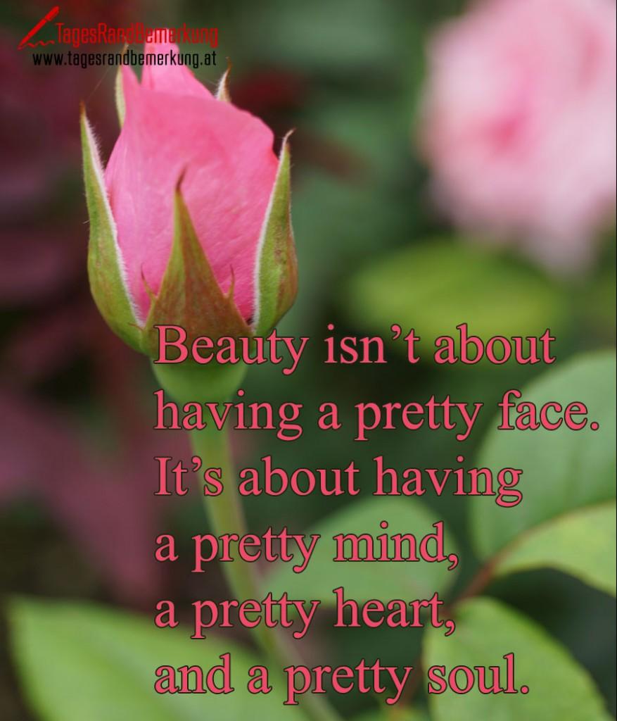 Beauty isn't about having a pretty face. It's about having a pretty mind, a pretty heart, and a pretty soul.