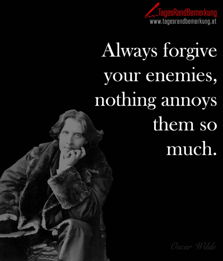 Always forgive your enemies, nothing annoys them so much.