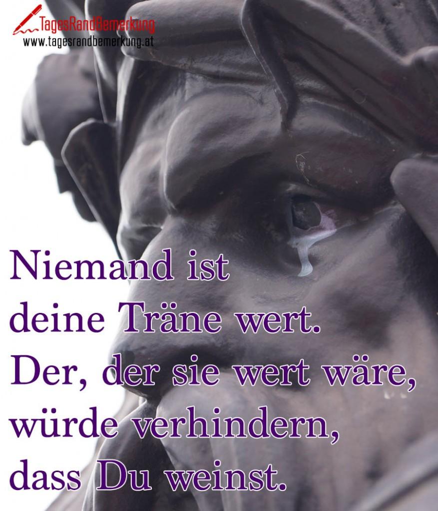 Niemand ist deine Träne wert. Der, der sie wert wäre, würde verhindern, dass Du weinst.