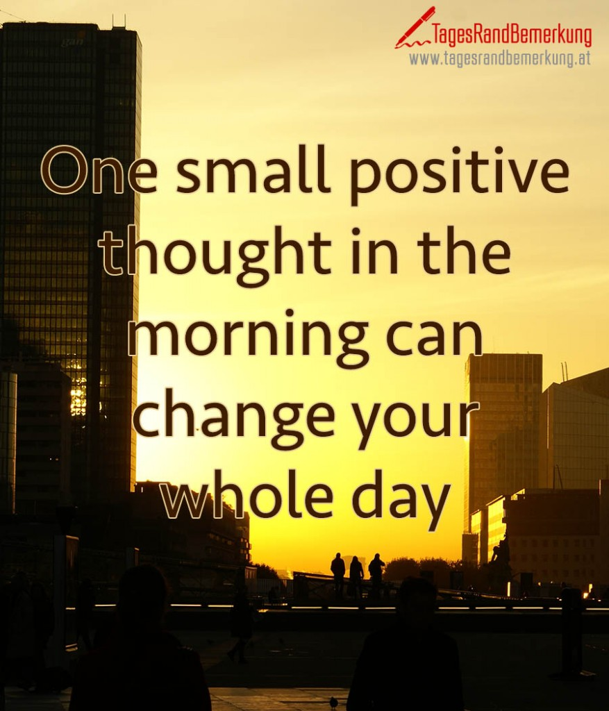One small positive thought in the morning can change your whole day