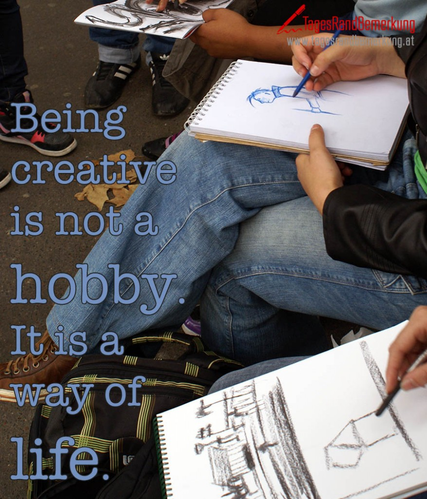Being creative is not a hobby. It is a way of life.