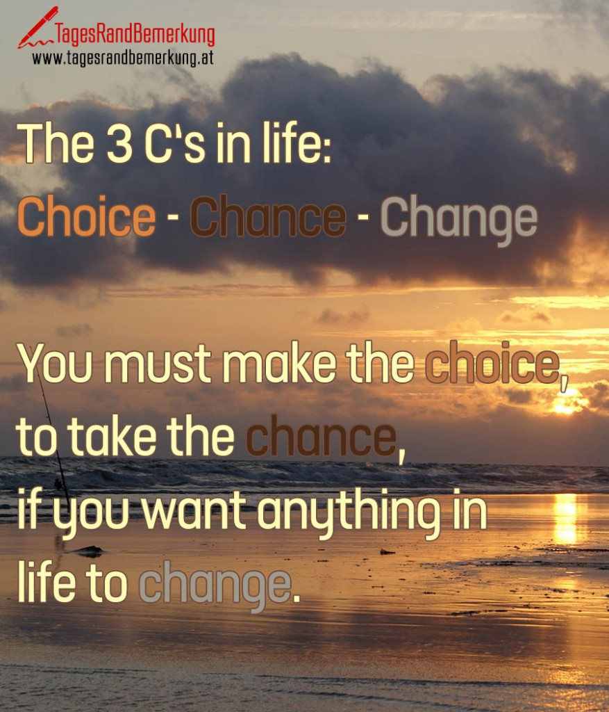 The 3 C's in life: Choice - Chance - Change! You must make the choice, to take the chance, if you want anything in life to change.