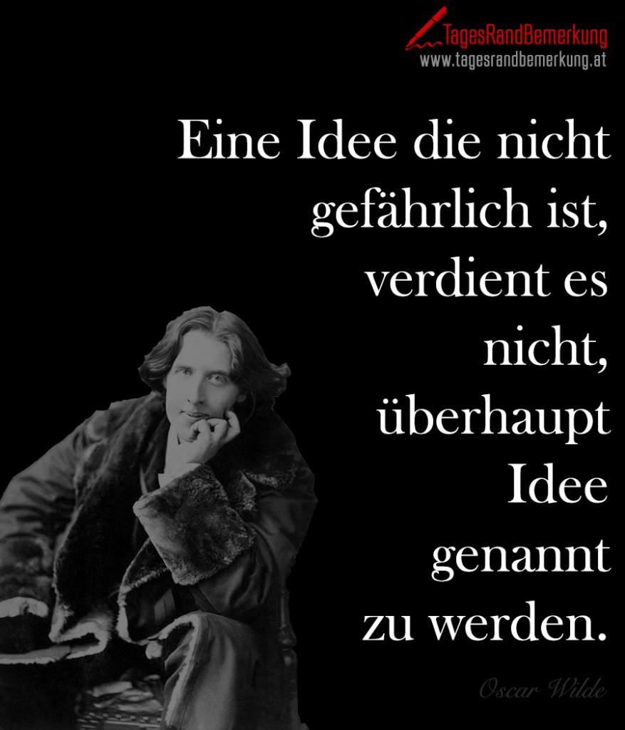 Eine Idee die nicht gefährlich ist, verdient es nicht, überhaupt Idee genannt zu werden.