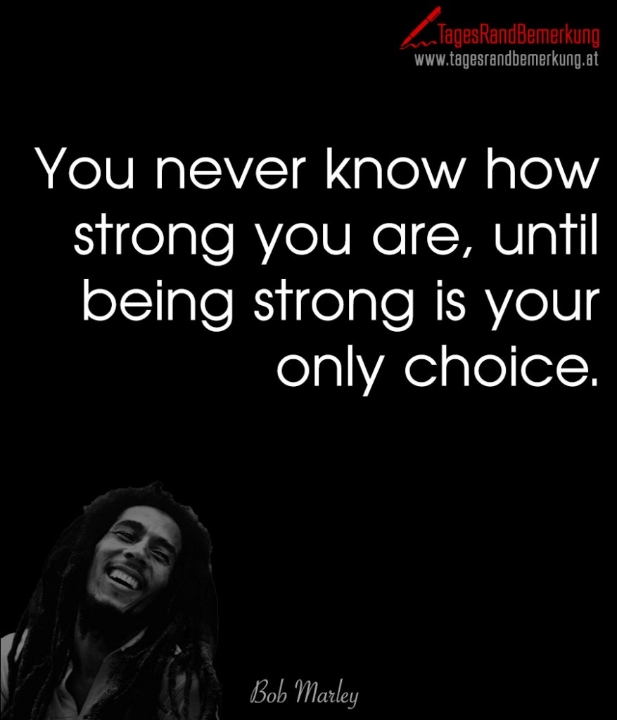 You never know how strong you are, until being strong is your only choice.