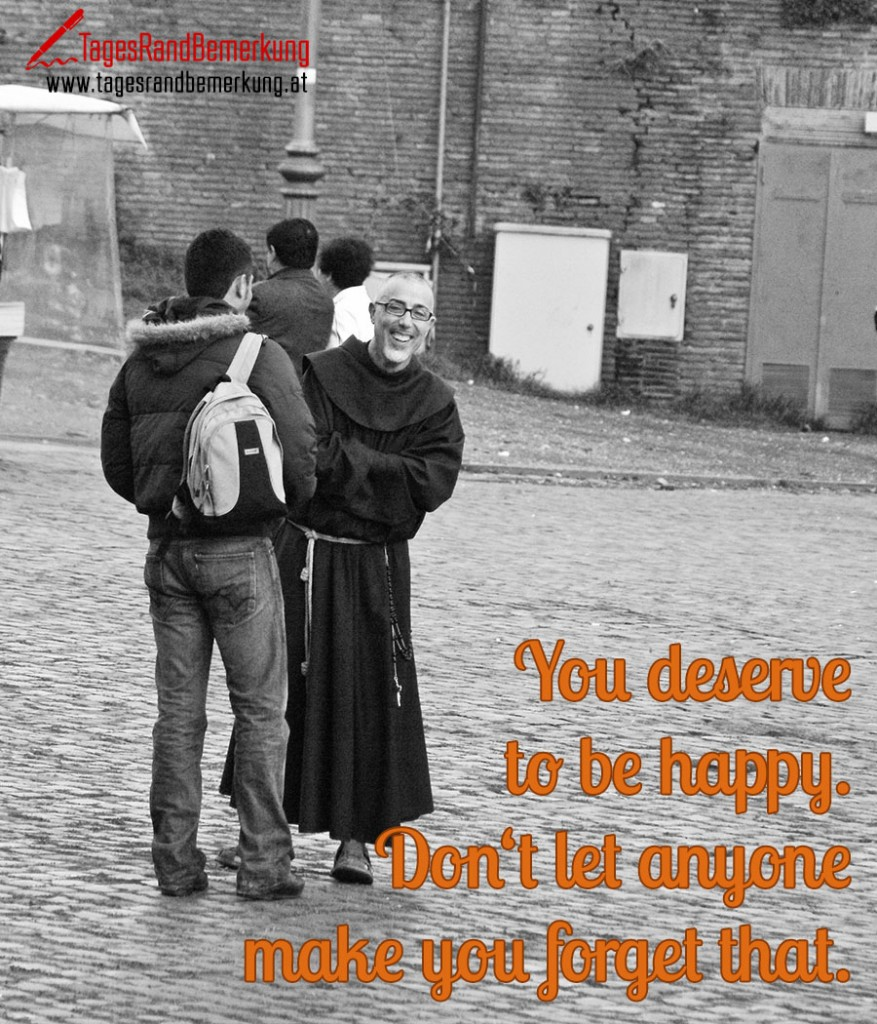You deserve to be happy. Don't let anyone make you forget that.