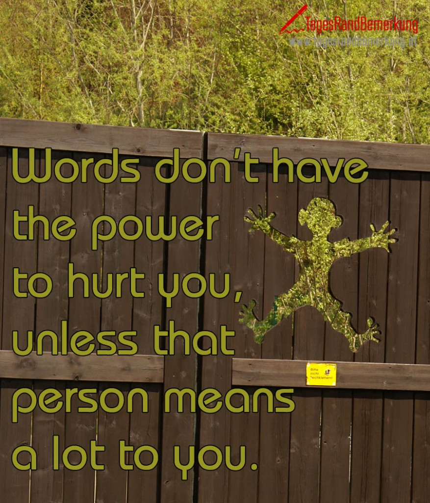 Words don't have the power to hurt you,  unless that person means a lot to you.