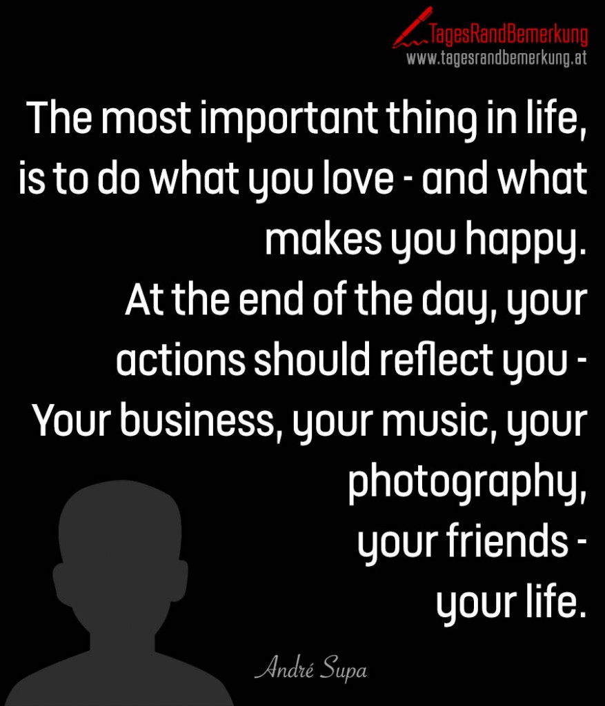 The most important thing in life, is to do what you love - and what makes you happy. At the end of the day, your actions should reflect you - Your business, your music, your photography, your friends - your life.