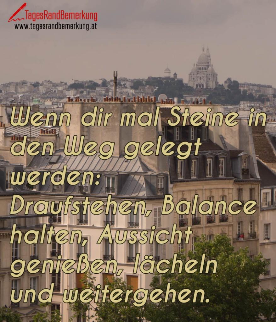 Wenn dir mal Steine in den Weg gelegt werden: Draufstehen, Balance halten, Aussicht genießen, lächeln und weitergehen.