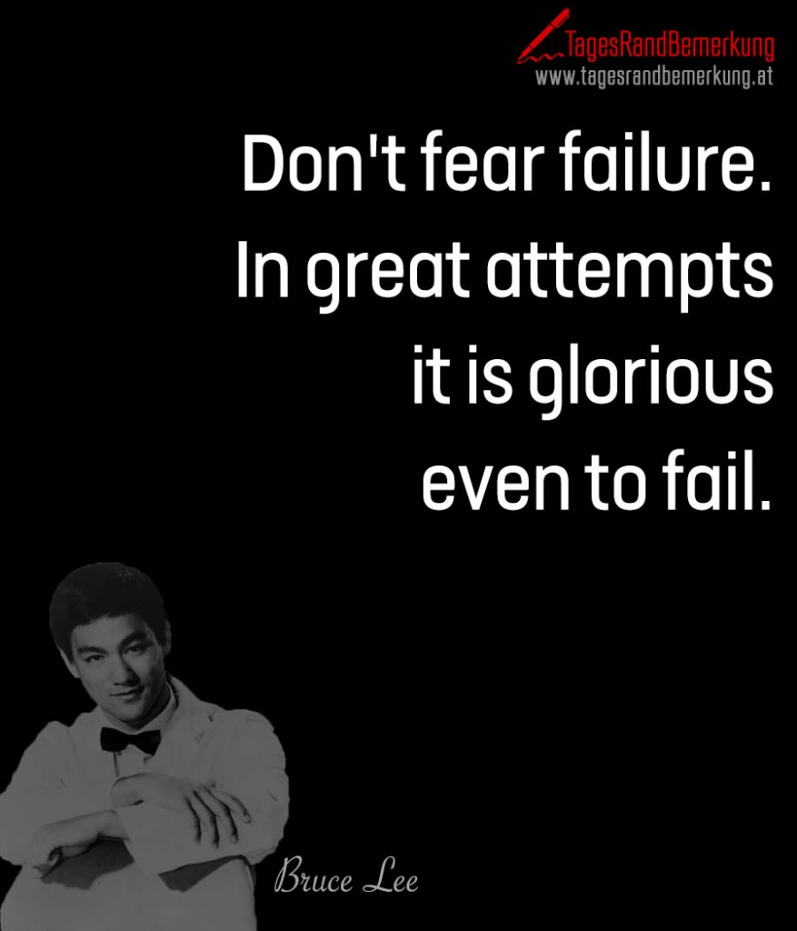 Don't fear failure. In great attempts it is glorious even to fail.