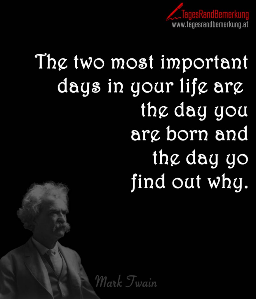 The two most important days in your life are  the day you are born and the day yo  find out why.